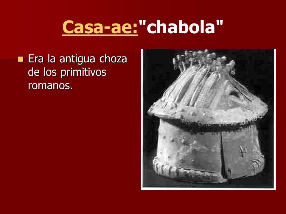 Casa-ae: chabola Era la antigua choza de los primitivos romanos.