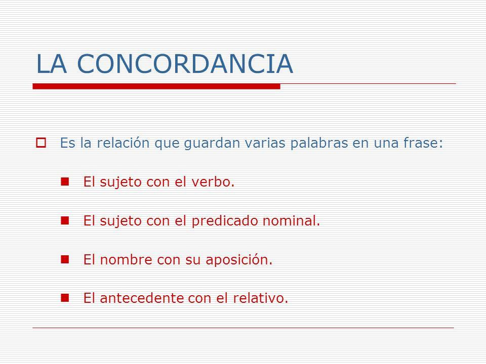 LA CONCORDANCIA Es la relación que guardan varias palabras en una frase: El sujeto con el verbo. El sujeto con el predicado nominal.