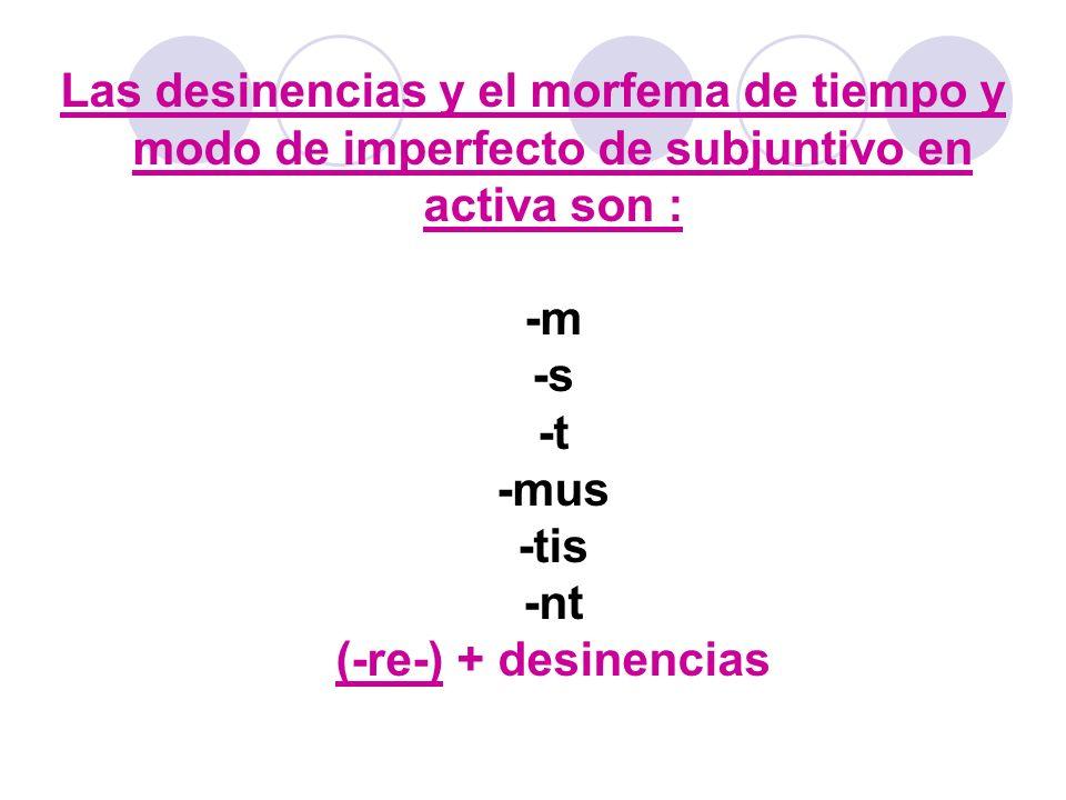 Las desinencias y el morfema de tiempo y modo de imperfecto de subjuntivo en activa son : -m -s -t -mus -tis -nt (-re-) + desinencias