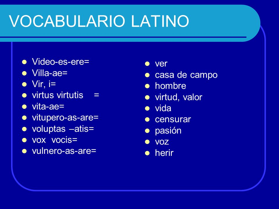 VOCABULARIO LATINO Video-es-ere= Villa-ae= Vir, i= ver