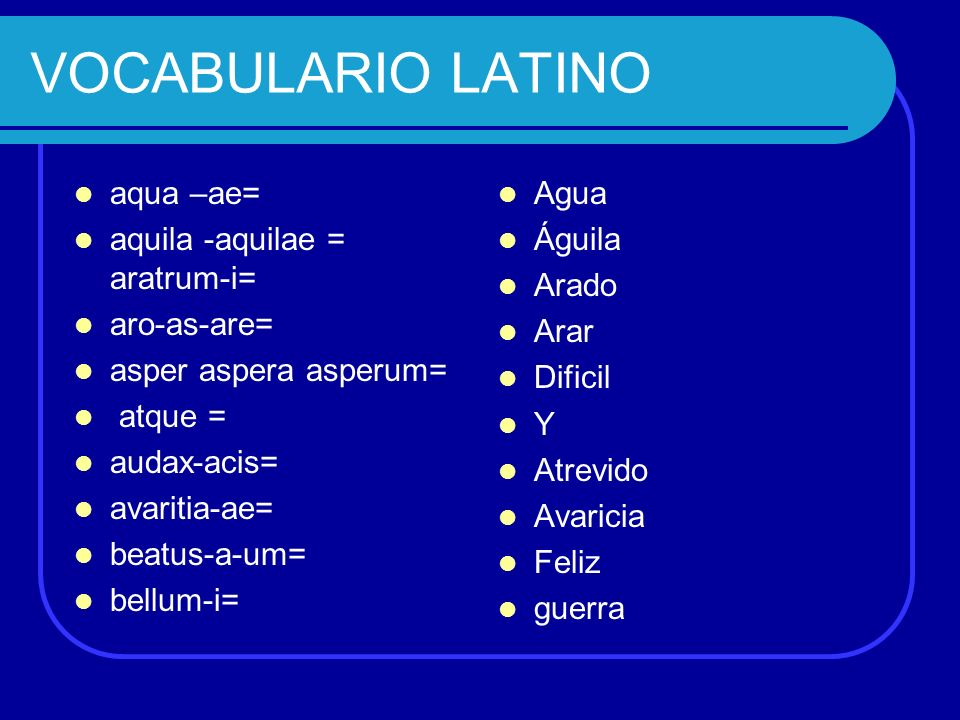 VOCABULARIO LATINO aqua –ae= aquila -aquilae = aratrum-i= aro-as-are=