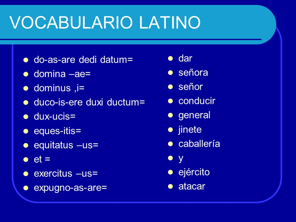VOCABULARIO LATINO dar do-as-are dedi datum= señora domina –ae= señor