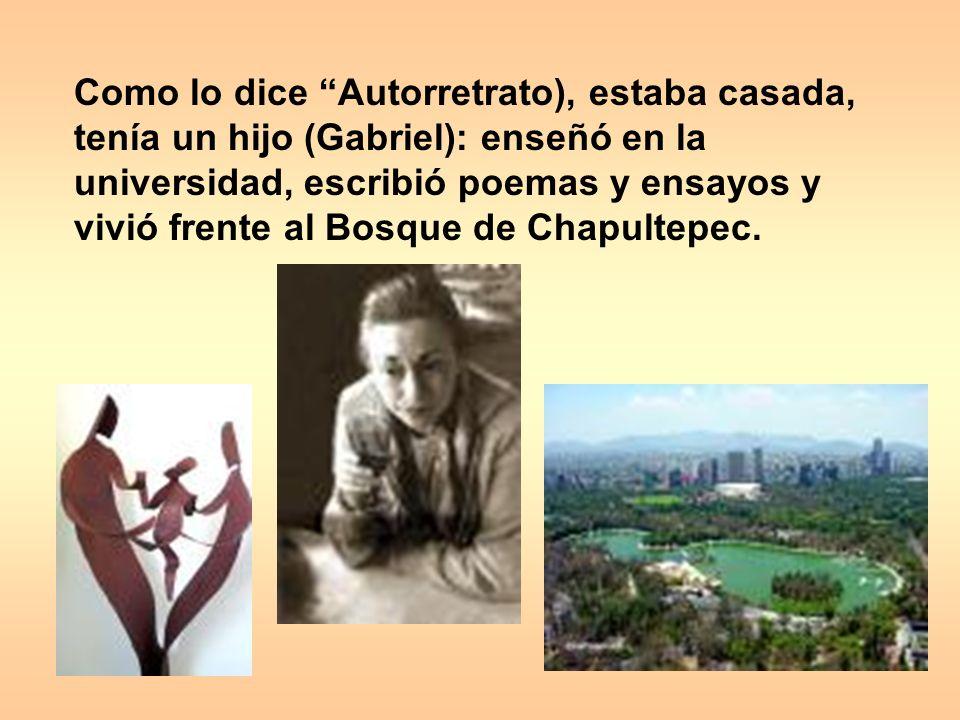 Como lo dice Autorretrato), estaba casada, tenía un hijo (Gabriel): enseñó en la universidad, escribió poemas y ensayos y vivió frente al Bosque de Chapultepec.