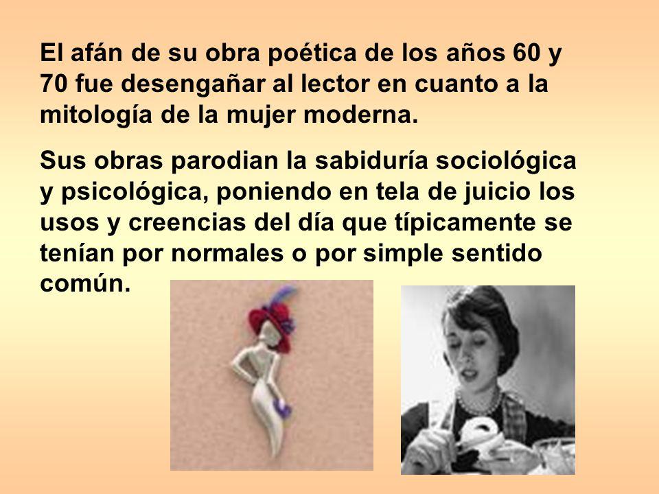 El afán de su obra poética de los años 60 y 70 fue desengañar al lector en cuanto a la mitología de la mujer moderna.