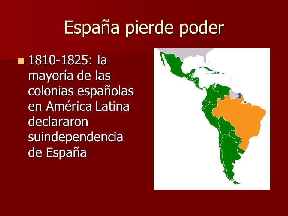España pierde poder 1810-1825: la mayoría de las colonias españolas en América Latina declararon suindependencia de España.