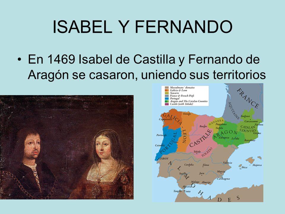 ISABEL Y FERNANDO En 1469 Isabel de Castilla y Fernando de Aragón se casaron, uniendo sus territorios.