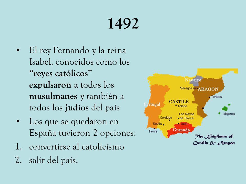 1492 El rey Fernando y la reina Isabel, conocidos como los reyes católicos expulsaron a todos los musulmanes y también a todos los judíos del país.