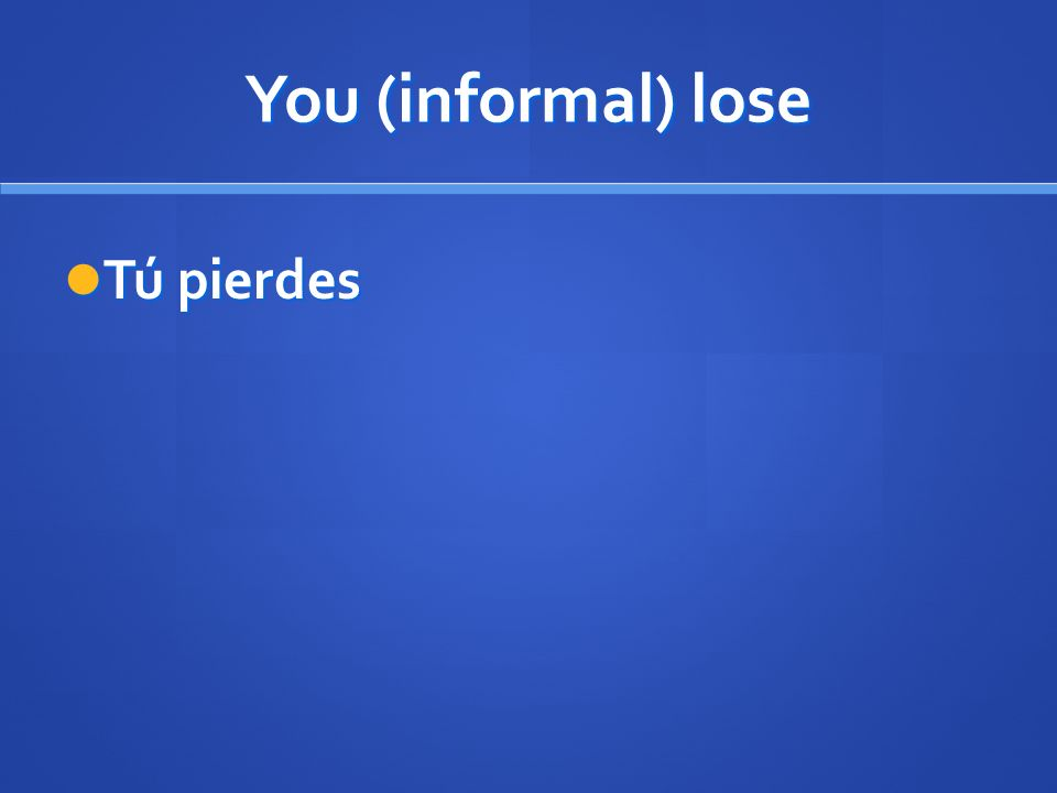 You (informal) lose Tú pierdes