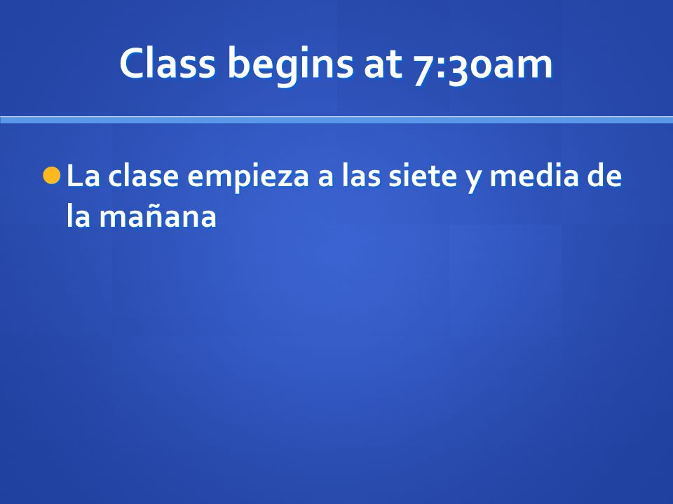 Class begins at 7:30am La clase empieza a las siete y media de la mañana