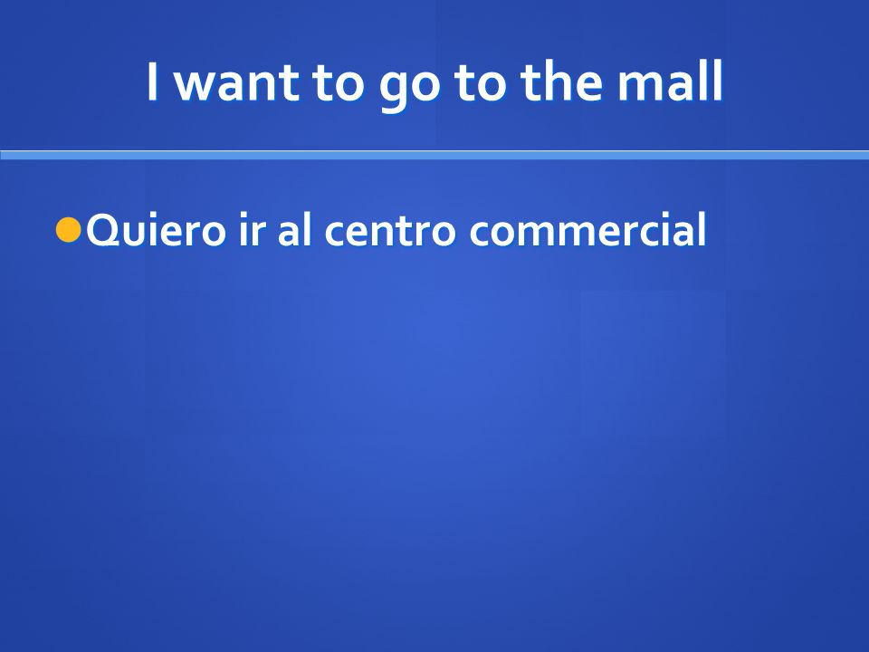 I want to go to the mall Quiero ir al centro commercial