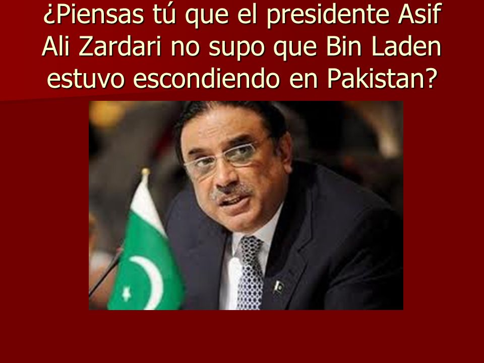 ¿Piensas tú que el presidente Asif Ali Zardari no supo que Bin Laden estuvo escondiendo en Pakistan