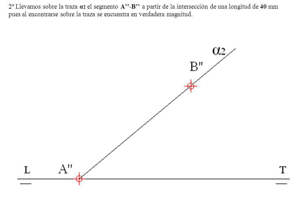2º Llevamos sobre la traza α2 el segmento A''-B'' a partir de la intersección de una longitud de 40 mm pues al encontrarse sobre la traza se encuentra en verdadera magnitud.