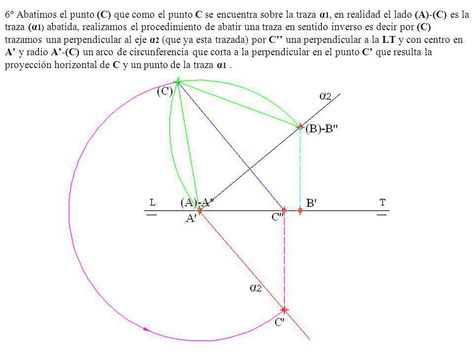 6º Abatimos el punto (C) que como el punto C se encuentra sobre la traza α1, en realidad el lado (A)-(C) es la traza (α1) abatida, realizamos el procedimiento de abatir una traza en sentido inverso es decir por (C) trazamos una perpendicular al eje α2 (que ya esta trazada) por C'' una perpendicular a la LT y con centro en A' y radio A'-(C) un arco de circunferencia que corta a la perpendicular en el punto C' que resulta la proyección horizontal de C y un punto de la traza α1 .