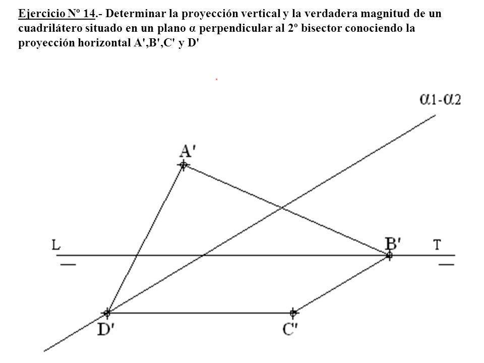 Ejercicio Nº 14.- Determinar la proyección vertical y la verdadera magnitud de un cuadrilátero situado en un plano α perpendicular al 2º bisector conociendo la proyección horizontal A ,B ,C y D