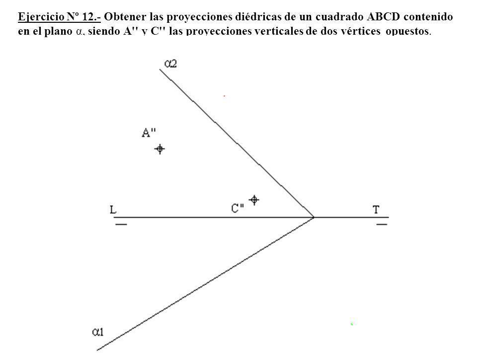 Ejercicio Nº 12.- Obtener las proyecciones diédricas de un cuadrado ABCD contenido en el plano α, siendo A y C las proyecciones verticales de dos vértices opuestos.