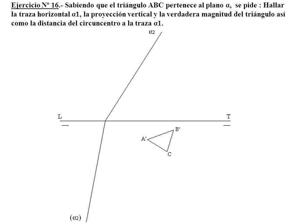 Ejercicio Nº 16.- Sabiendo que el triángulo ABC pertenece al plano α, se pide : Hallar la traza horizontal α1, la proyección vertical y la verdadera magnitud del triángulo así como la distancia del circuncentro a la traza α1.