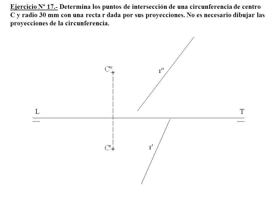 Ejercicio Nº 17.- Determina los puntos de intersección de una circunferencia de centro C y radio 30 mm con una recta r dada por sus proyecciones.