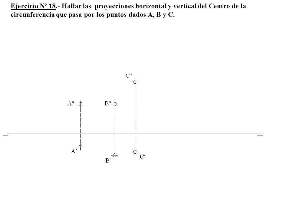 Ejercicio Nº 18.- Hallar las proyecciones horizontal y vertical del Centro de la circunferencia que pasa por los puntos dados A, B y C.