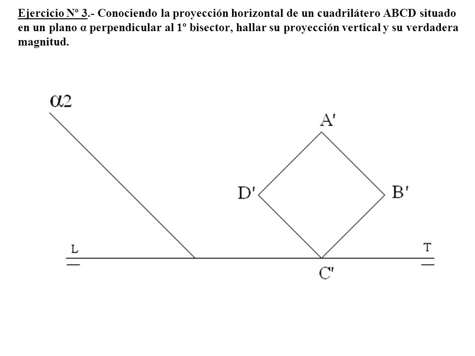 Ejercicio Nº 3.- Conociendo la proyección horizontal de un cuadrilátero ABCD situado en un plano α perpendicular al 1º bisector, hallar su proyección vertical y su verdadera magnitud.