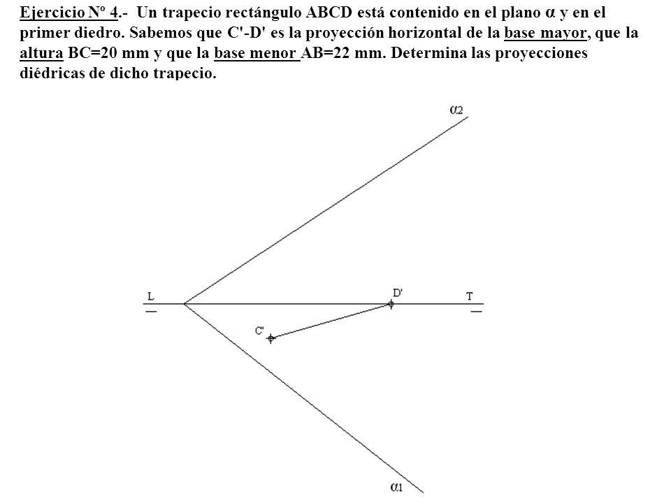 Ejercicio Nº 4.- Un trapecio rectángulo ABCD está contenido en el plano α y en el primer diedro.
