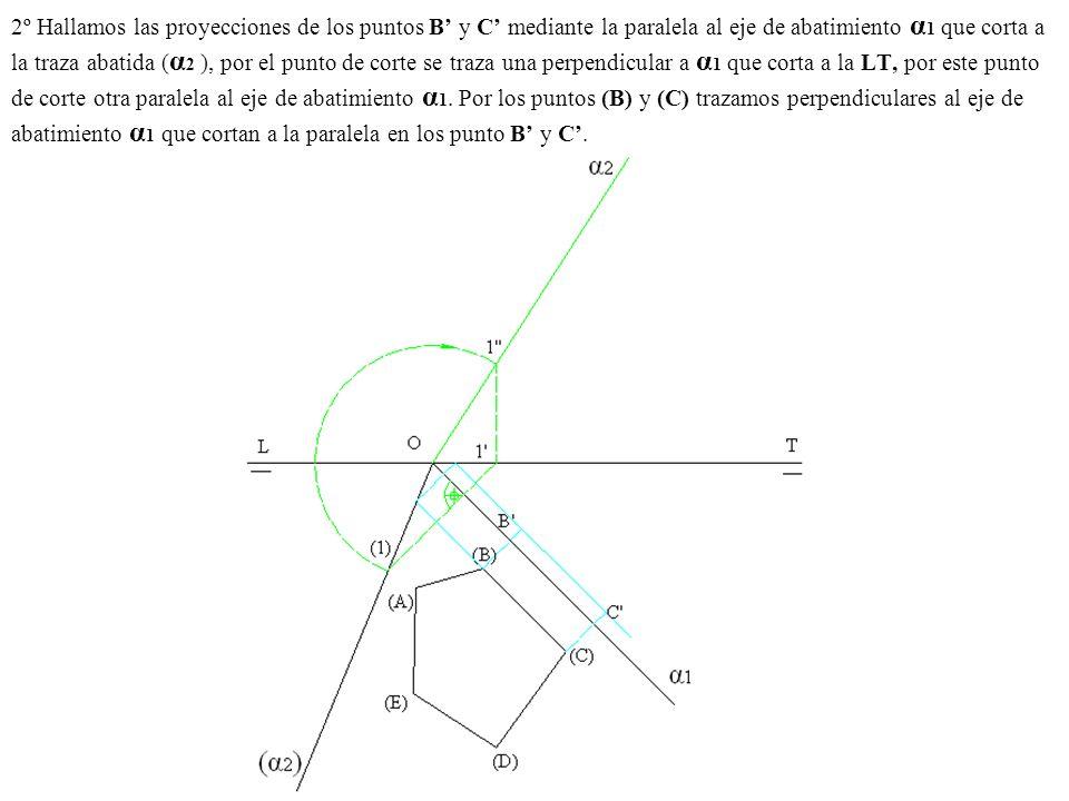 2º Hallamos las proyecciones de los puntos B' y C' mediante la paralela al eje de abatimiento α1 que corta a la traza abatida (α2 ), por el punto de corte se traza una perpendicular a α1 que corta a la LT, por este punto de corte otra paralela al eje de abatimiento α1.