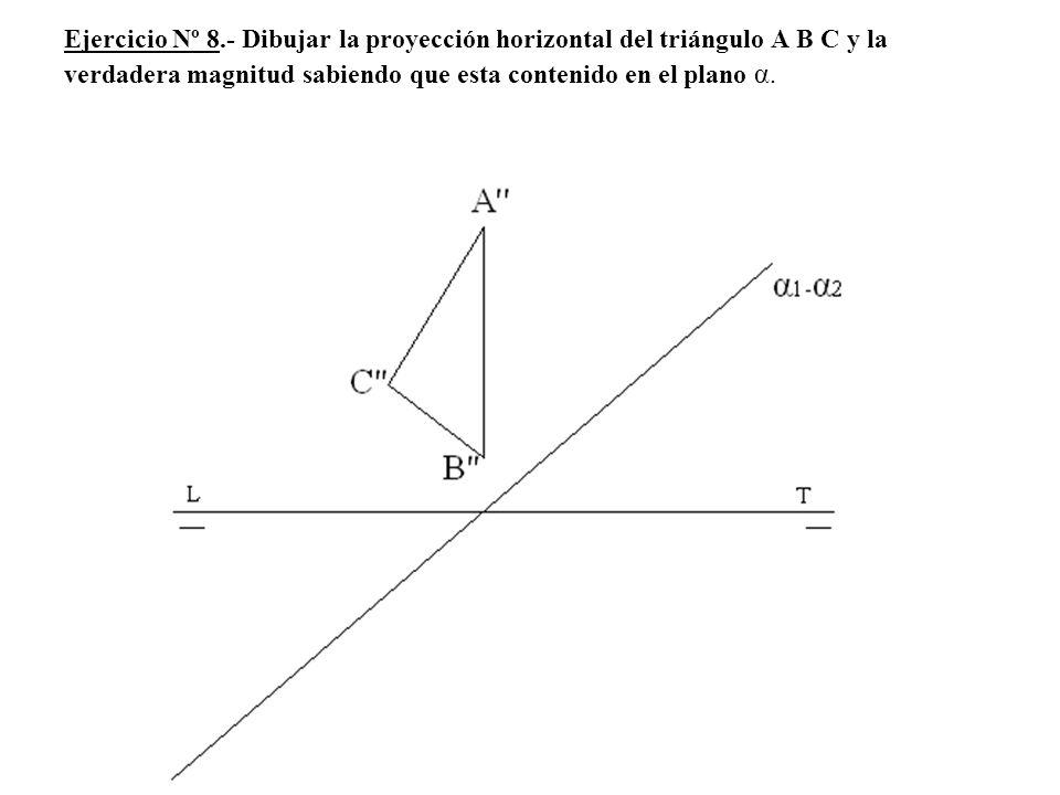 Ejercicio Nº 8.- Dibujar la proyección horizontal del triángulo A B C y la verdadera magnitud sabiendo que esta contenido en el plano α.