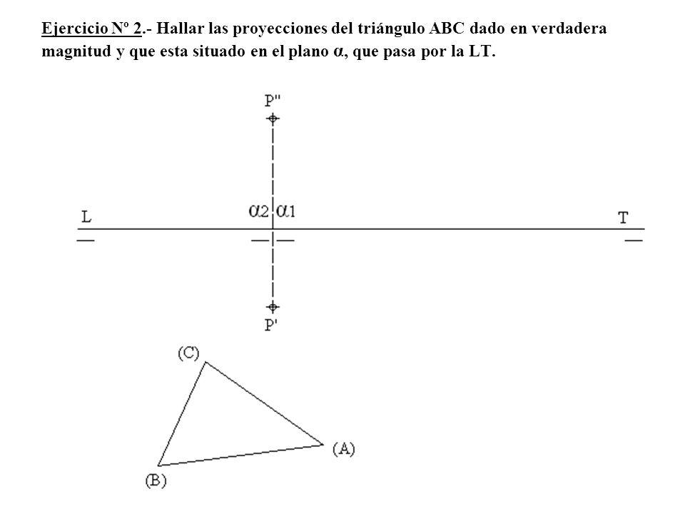 Ejercicio Nº 2.- Hallar las proyecciones del triángulo ABC dado en verdadera magnitud y que esta situado en el plano α, que pasa por la LT.