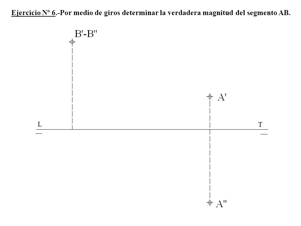Ejercicio Nº 6.-Por medio de giros determinar la verdadera magnitud del segmento AB.