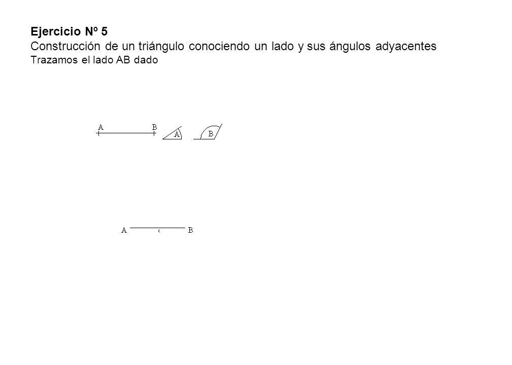 Ejercicio Nº 5 Construcción de un triángulo conociendo un lado y sus ángulos adyacentes Trazamos el lado AB dado