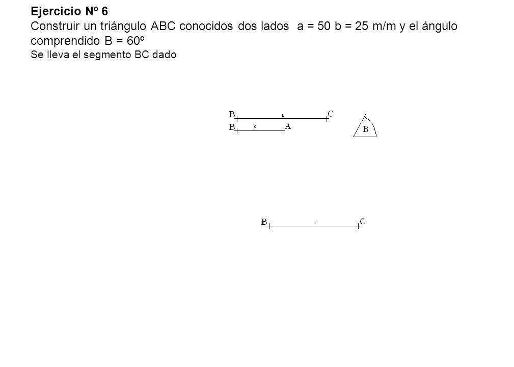 Ejercicio Nº 6 Construir un triángulo ABC conocidos dos lados a = 50 b = 25 m/m y el ángulo comprendido B = 60º Se lleva el segmento BC dado