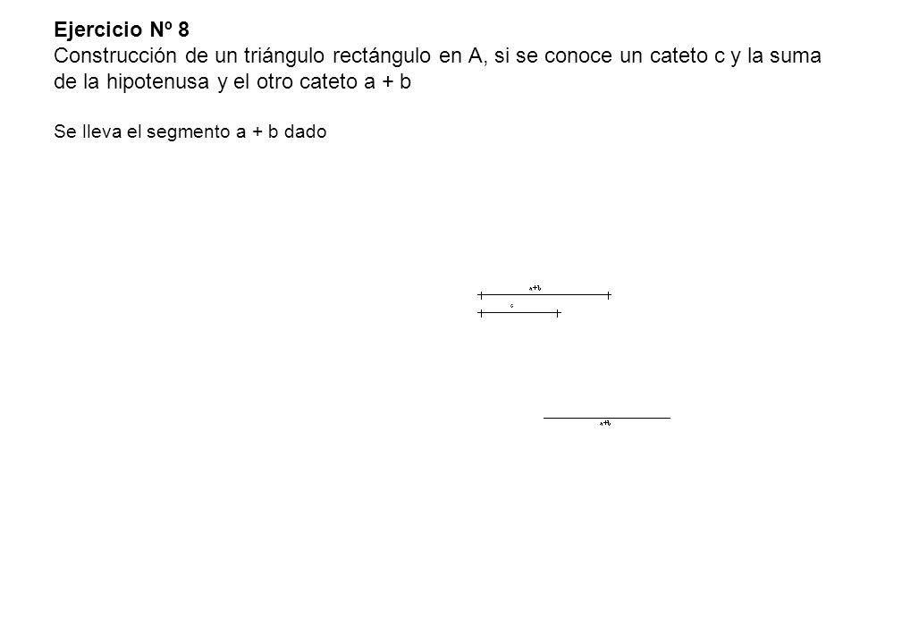 Ejercicio Nº 8 Construcción de un triángulo rectángulo en A, si se conoce un cateto c y la suma de la hipotenusa y el otro cateto a + b Se lleva el segmento a + b dado