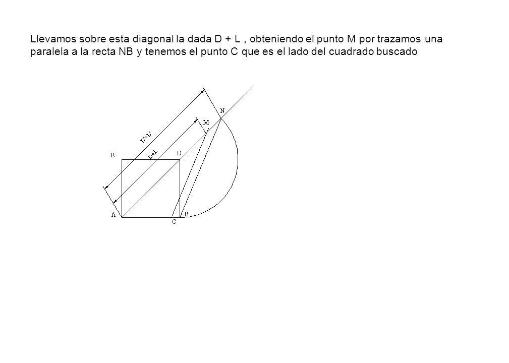 Llevamos sobre esta diagonal la dada D + L , obteniendo el punto M por trazamos una paralela a la recta NB y tenemos el punto C que es el lado del cuadrado buscado