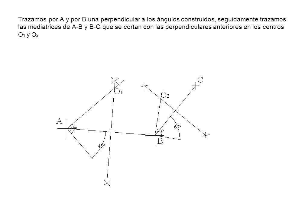 Trazamos por A y por B una perpendicular a los ángulos construidos, seguidamente trazamos las mediatrices de A-B y B-C que se cortan con las perpendiculares anteriores en los centros O1 y O2