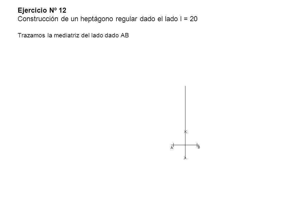 Ejercicio Nº 12 Construcción de un heptágono regular dado el lado l = 20 Trazamos la mediatriz del lado dado AB