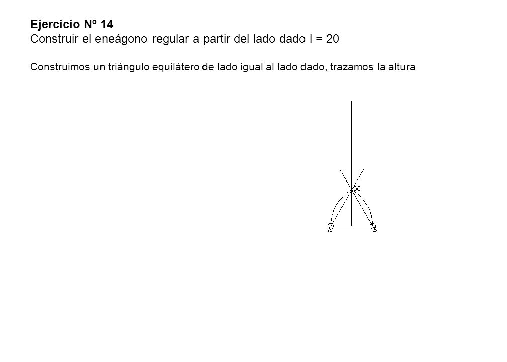 Ejercicio Nº 14 Construir el eneágono regular a partir del lado dado l = 20 Construimos un triángulo equilátero de lado igual al lado dado, trazamos la altura