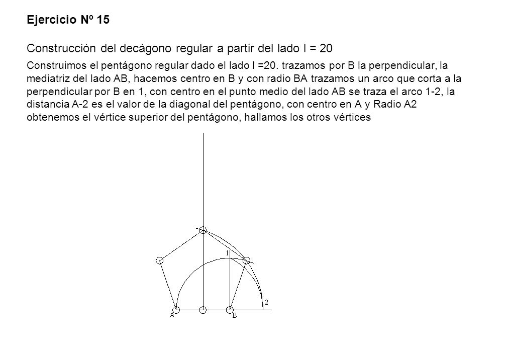 Ejercicio Nº 15 Construcción del decágono regular a partir del lado l = 20 Construimos el pentágono regular dado el lado l =20.