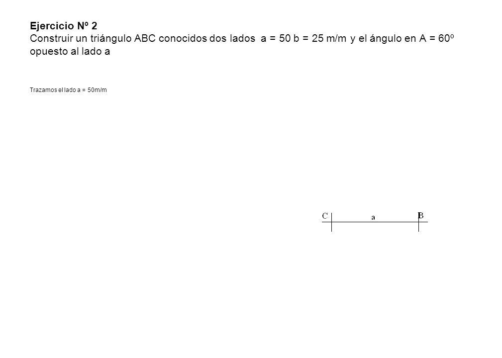 Ejercicio Nº 2 Construir un triángulo ABC conocidos dos lados a = 50 b = 25 m/m y el ángulo en A = 60º opuesto al lado a