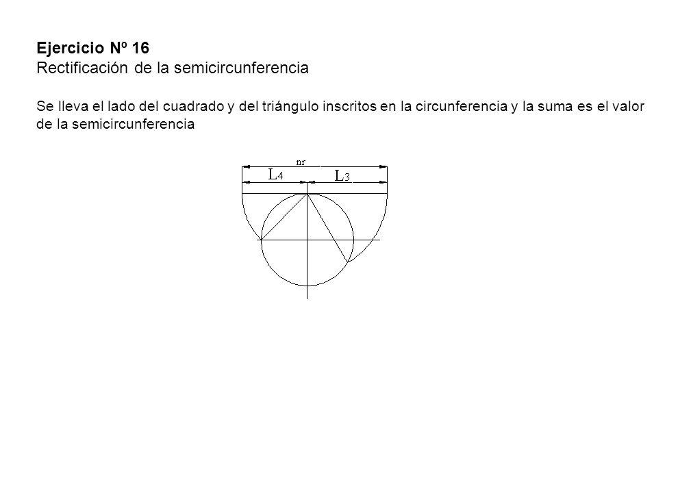 Ejercicio Nº 16 Rectificación de la semicircunferencia Se lleva el lado del cuadrado y del triángulo inscritos en la circunferencia y la suma es el valor de la semicircunferencia