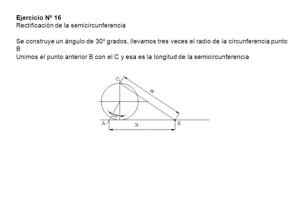 Ejercicio Nº 16 Rectificación de la semicircunferencia Se construye un ángulo de 30º grados, llevamos tres veces el radio de la circunferencia punto B Unimos el punto anterior B con el C y esa es la longitud de la semicircunferencia