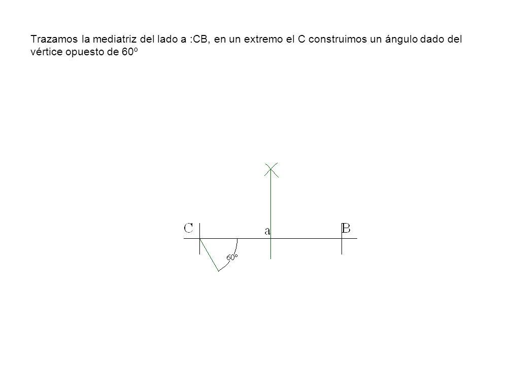 Trazamos la mediatriz del lado a :CB, en un extremo el C construimos un ángulo dado del vértice opuesto de 60º