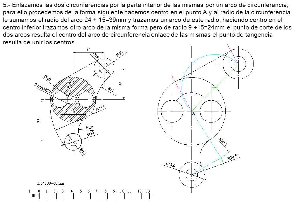 5.- Enlazamos las dos circunferencias por la parte interior de las mismas por un arco de circunferencia, para ello procedemos de la forma siguiente hacemos centro en el punto A y al radio de la circunferencia le sumamos el radio del arco 24 + 15=39mm y trazamos un arco de este radio, haciendo centro en el centro inferior trazamos otro arco de la misma forma pero de radio 9 +15=24mm el punto de corte de los dos arcos resulta el centro del arco de circunferencia enlace de las mismas el punto de tangencia resulta de unir los centros.
