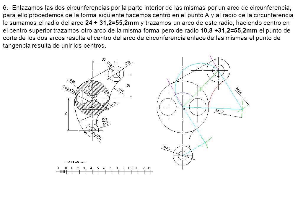 6.- Enlazamos las dos circunferencias por la parte interior de las mismas por un arco de circunferencia, para ello procedemos de la forma siguiente hacemos centro en el punto A y al radio de la circunferencia le sumamos el radio del arco 24 + 31,2=55,2mm y trazamos un arco de este radio, haciendo centro en el centro superior trazamos otro arco de la misma forma pero de radio 10,8 +31,2=55,2mm el punto de corte de los dos arcos resulta el centro del arco de circunferencia enlace de las mismas el punto de tangencia resulta de unir los centros.