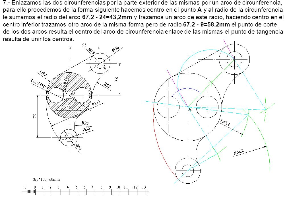 7.- Enlazamos las dos circunferencias por la parte exterior de las mismas por un arco de circunferencia, para ello procedemos de la forma siguiente hacemos centro en el punto A y al radio de la circunferencia le sumamos el radio del arco 67,2 - 24=43,2mm y trazamos un arco de este radio, haciendo centro en el centro inferior trazamos otro arco de la misma forma pero de radio 67,2 - 9=58,2mm el punto de corte de los dos arcos resulta el centro del arco de circunferencia enlace de las mismas el punto de tangencia resulta de unir los centros.
