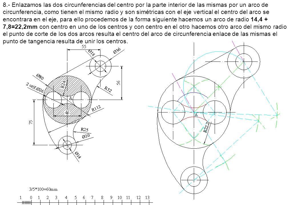 8.- Enlazamos las dos circunferencias del centro por la parte interior de las mismas por un arco de circunferencia, como tienen el mismo radio y son simétricas con el eje vertical el centro del arco se encontrara en el eje, para ello procedemos de la forma siguiente hacemos un arco de radio 14,4 + 7,8=22,2mm con centro en uno de los centros y con centro en el otro hacemos otro arco del mismo radio el punto de corte de los dos arcos resulta el centro del arco de circunferencia enlace de las mismas el punto de tangencia resulta de unir los centros.
