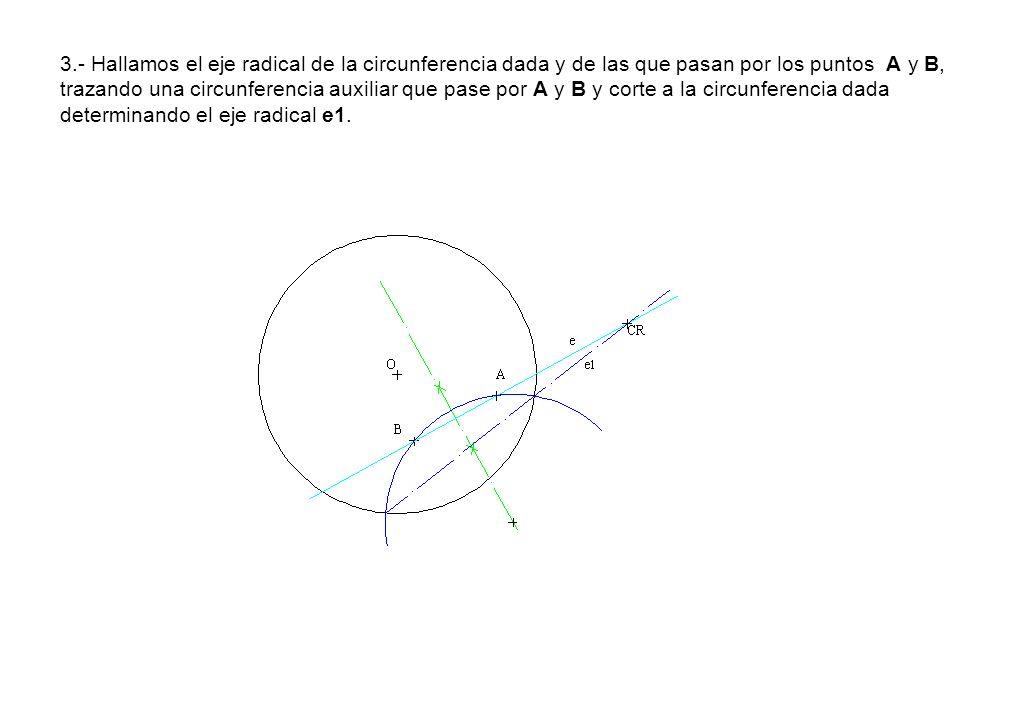 3.- Hallamos el eje radical de la circunferencia dada y de las que pasan por los puntos A y B, trazando una circunferencia auxiliar que pase por A y B y corte a la circunferencia dada determinando el eje radical e1.