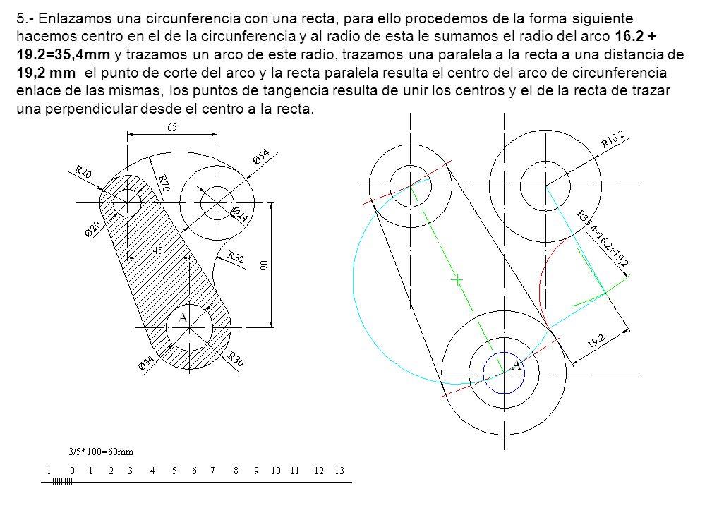 5.- Enlazamos una circunferencia con una recta, para ello procedemos de la forma siguiente hacemos centro en el de la circunferencia y al radio de esta le sumamos el radio del arco 16.2 + 19.2=35,4mm y trazamos un arco de este radio, trazamos una paralela a la recta a una distancia de 19,2 mm el punto de corte del arco y la recta paralela resulta el centro del arco de circunferencia enlace de las mismas, los puntos de tangencia resulta de unir los centros y el de la recta de trazar una perpendicular desde el centro a la recta.