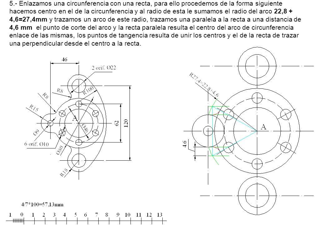 5.- Enlazamos una circunferencia con una recta, para ello procedemos de la forma siguiente hacemos centro en el de la circunferencia y al radio de esta le sumamos el radio del arco 22,8 + 4,6=27,4mm y trazamos un arco de este radio, trazamos una paralela a la recta a una distancia de 4,6 mm el punto de corte del arco y la recta paralela resulta el centro del arco de circunferencia enlace de las mismas, los puntos de tangencia resulta de unir los centros y el de la recta de trazar una perpendicular desde el centro a la recta.