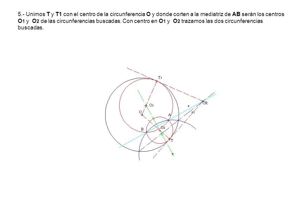 5.- Unimos T y T1 con el centro de la circunferencia O y donde corten a la mediatriz de AB serán los centros O1 y O2 de las circunferencias buscadas.