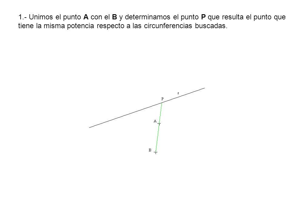 1.- Unimos el punto A con el B y determinamos el punto P que resulta el punto que tiene la misma potencia respecto a las circunferencias buscadas.