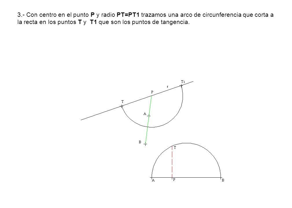3.- Con centro en el punto P y radio PT=PT1 trazamos una arco de circunferencia que corta a la recta en los puntos T y T1 que son los puntos de tangencia.